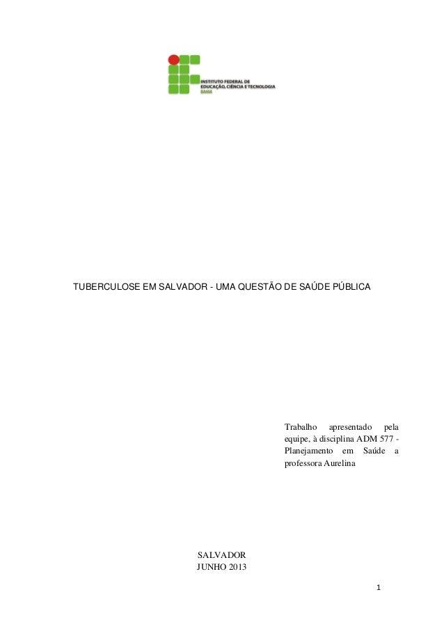 1 TUBERCULOSE EM SALVADOR - UMA QUESTÃO DE SAÚDE PÚBLICA SALVADOR JUNHO 2013 Trabalho apresentado pela equipe, à disciplin...