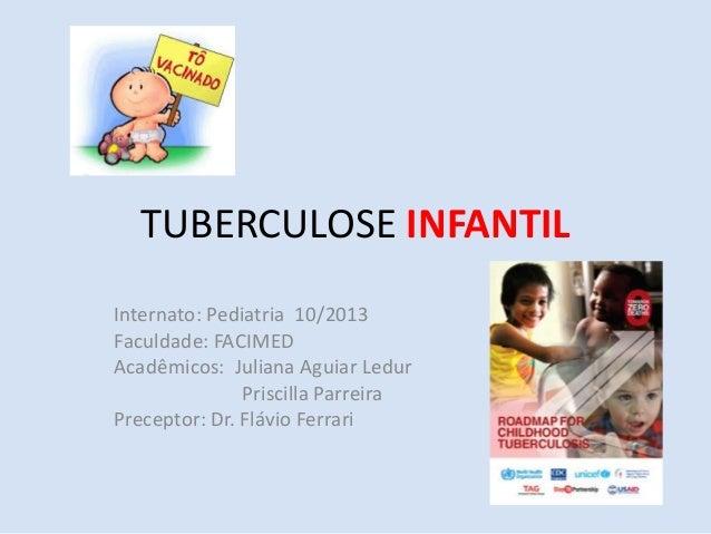 TUBERCULOSE INFANTIL Internato: Pediatria 10/2013 Faculdade: FACIMED Acadêmicos: Juliana Aguiar Ledur Priscilla Parreira P...