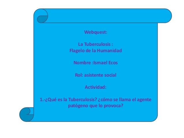 Webquest:                 La Tuberculosis :             Flagelo de la Humanidad               Nombre :Ismael Ecos         ...