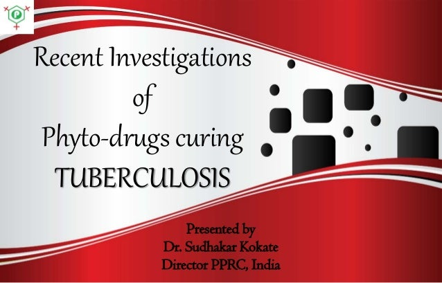 Recent Investigations of Phyto-drugs curing TUBERCULOSIS Presented by Dr. Sudhakar Kokate Director PPRC, India