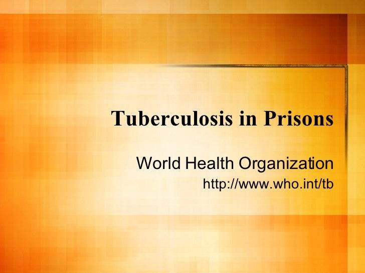 Tuberculosis in Prisons World Health Organization http://www.who.int/tb