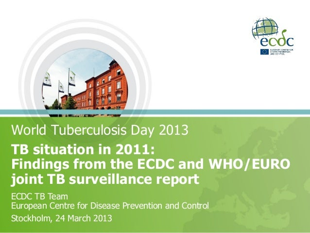 World Tuberculosis Day 2013TB situation in 2011:Findings from the ECDC and WHO/EUROjoint TB surveillance reportECDC TB Tea...