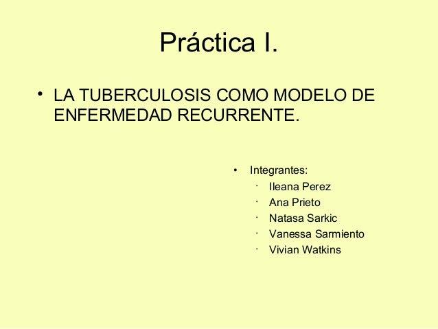 Práctica I.• LA TUBERCULOSIS COMO MODELO DEENFERMEDAD RECURRENTE.• Integrantes:· Ileana Perez· Ana Prieto· Natasa Sarkic· ...