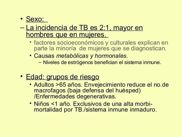 • Sexo:– La incidencia de TB es 2:1, mayor enhombres que en mujeres.• factores socioeconómicos y culturales explican enpar...