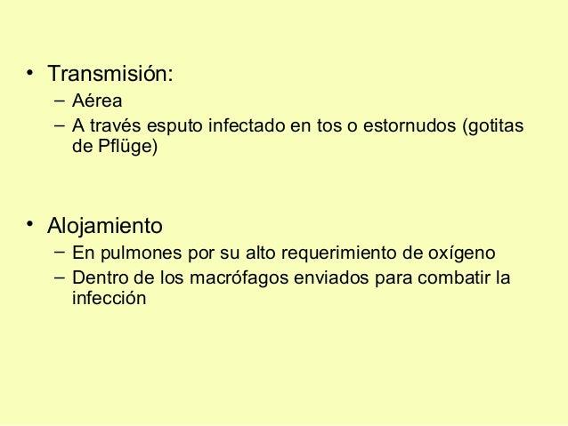 • Transmisión:– Aérea– A través esputo infectado en tos o estornudos (gotitasde Pflüge)• Alojamiento– En pulmones por su a...