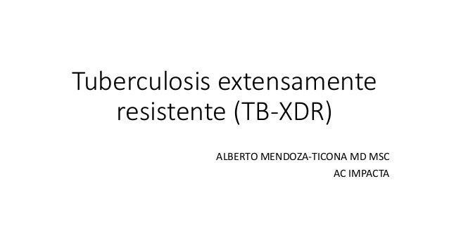 Tuberculosis extensamente resistente (TB-XDR) ALBERTO MENDOZA-TICONA MD MSC AC IMPACTA