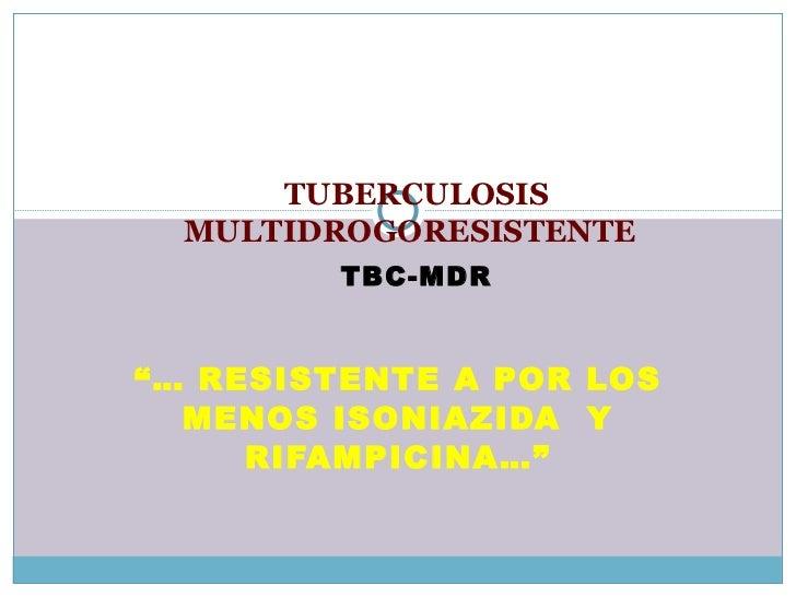 """""""…  RESISTENTE A POR LOS MENOS ISONIAZIDA  Y RIFAMPICINA…"""" TUBERCULOSIS   MULTIDROGORESISTENTE   TBC-MDR"""