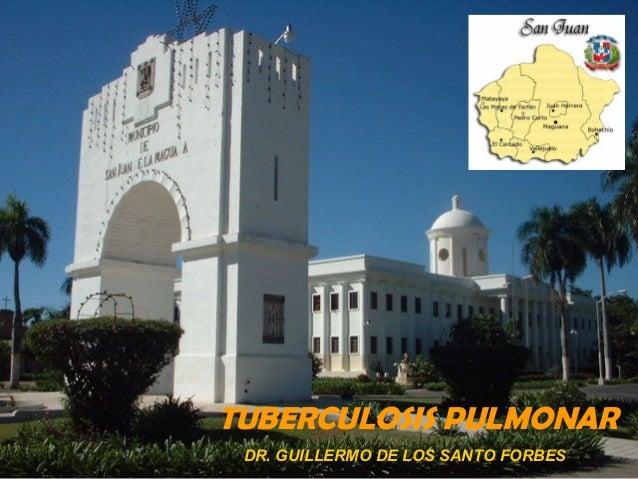 TUBERCULOSIS PULMONAR DR. GUILLERMO DE LOS SANTO FORBES