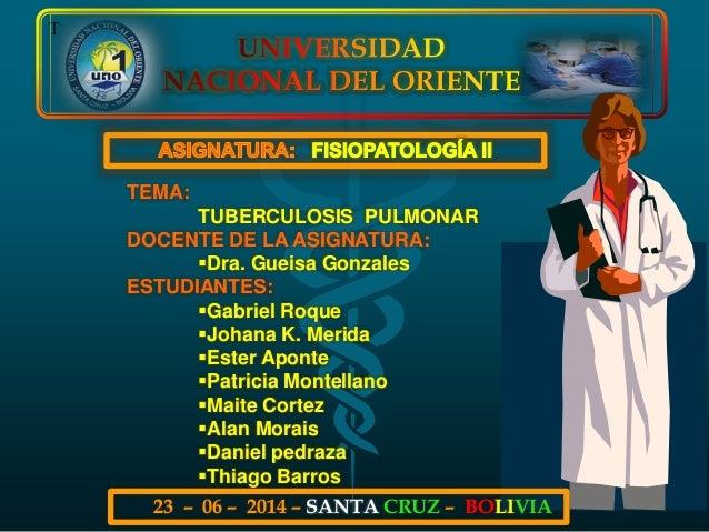 T TEMA: TUBERCULOSIS PULMONAR DOCENTE DE LA ASIGNATURA: Dra. Gueisa Gonzales ESTUDIANTES: Gabriel Roque Johana K. Merid...