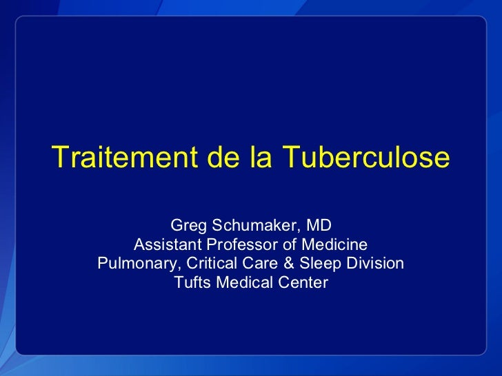 Traitement de la Tuberculose Greg Schumaker, MD Assistant Professor of Medicine Pulmonary, Critical Care & Sleep Division ...