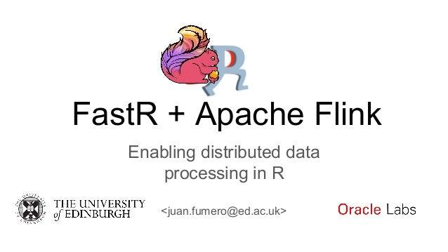 FastR + Apache Flink Enabling distributed data processing in R <juan.fumero@ed.ac.uk>