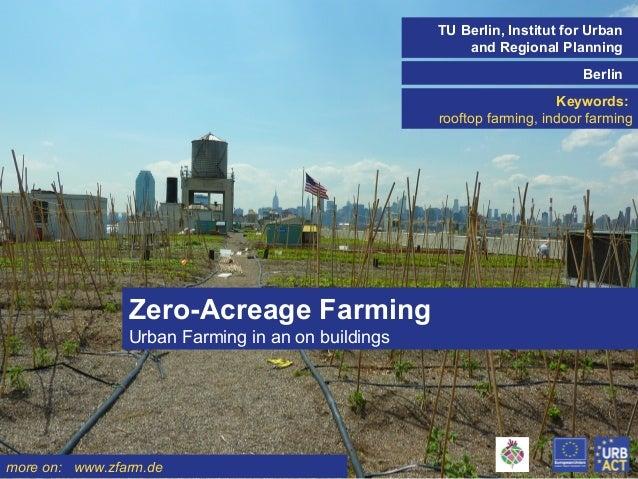 TU Berlin, Institut for Urban and Regional Planning Berlin Keywords: rooftop farming, indoor farming  Zero-Acreage Farming...