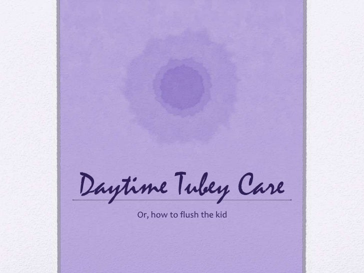 Daytime Tubey Care<br />Or, how to flush the kid<br />