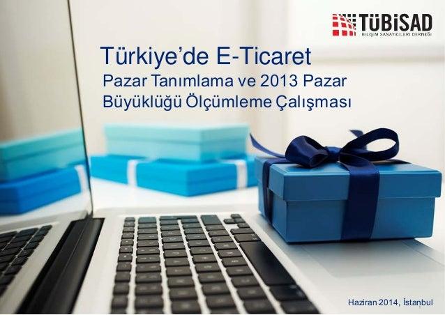 1 Türkiye'de E-Ticaret Haziran 2014, İstanbul Pazar Tanımlama ve 2013 Pazar Büyüklüğü Ölçümleme Çalışması