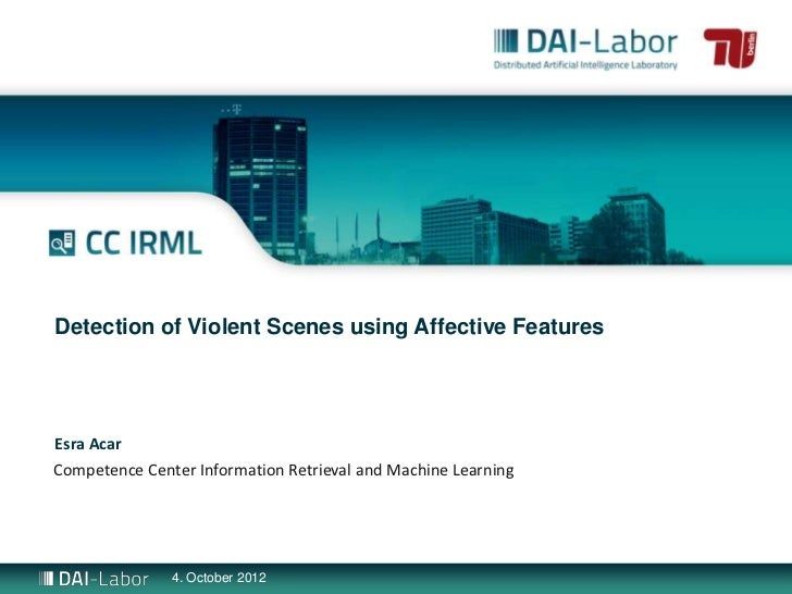 Detection of Violent Scenes using Affective FeaturesEsra AcarCompetence Center Information Retrieval and Machine Learning ...
