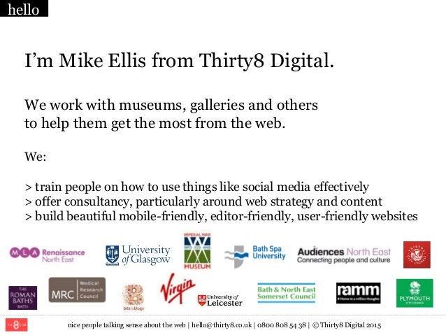 nice people talking sense about the web   hello@thirty8.co.uk   0800 808 54 38   © Thirty8 Digital 2015 I'm Mike Ellis fro...