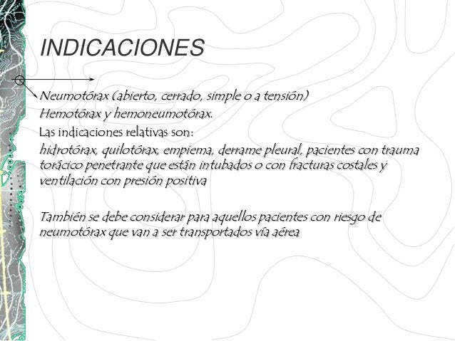 INDICACIONESNeumotórax (abierto, cerrado, simple o a tensión)Hemotórax y hemoneumotórax.Las indicaciones relativas son:hid...