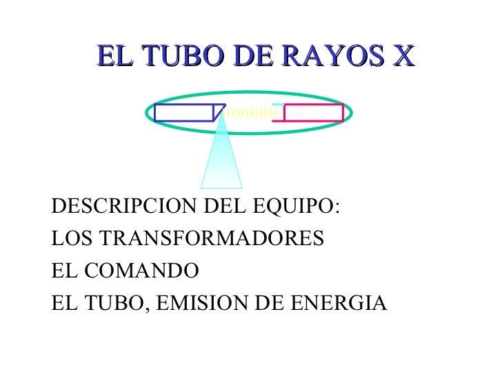 EL TUBO DE RAYOS X DESCRIPCION DEL EQUIPO: LOS TRANSFORMADORES  EL COMANDO EL TUBO, EMISION DE ENERGIA ))))))))))))