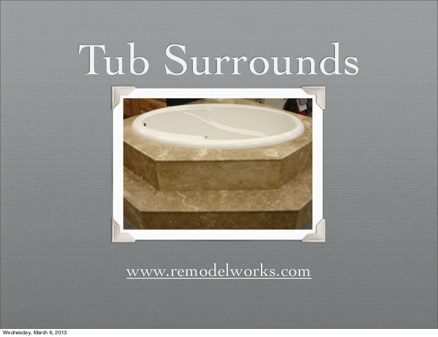 Tub Surrounds                             www.remodelworks.comWednesday, March 6, 2013