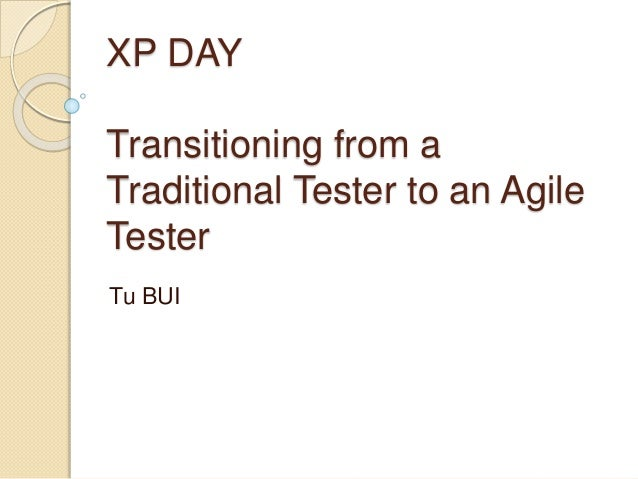 XP DAY Transitioning from a Traditional Tester to an Agile Tester Tu BUI