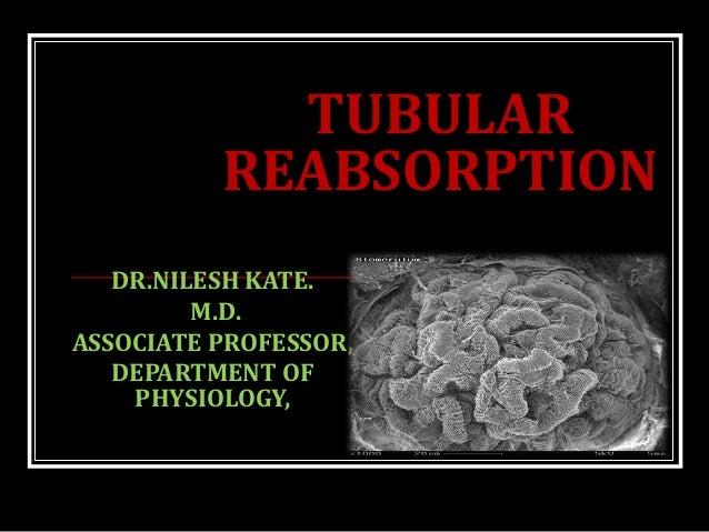TUBULAR REABSORPTION DR.NILESH KATE. M.D. ASSOCIATE PROFESSOR, DEPARTMENT OF PHYSIOLOGY,