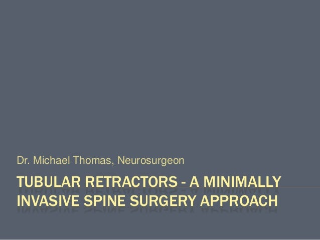 TUBULAR RETRACTORS - A MINIMALLY INVASIVE SPINE SURGERY APPROACH Dr. Michael Thomas, Neurosurgeon