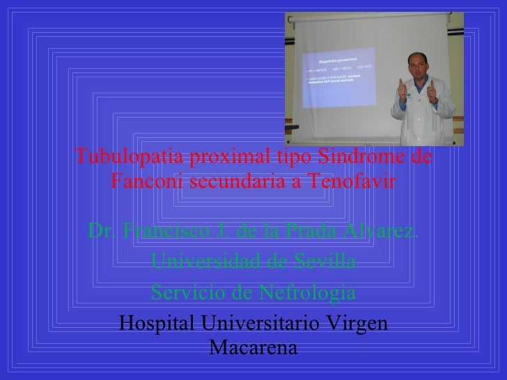 Tubulopatia proximal tipo Sindrome de Fanconi secundaria a Tenofavir Dr. Francisco J. de la Prada Alvarez. Universidad de ...