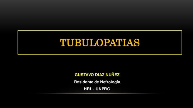GUSTAVO DIAZ NUÑEZ Residente de Nefrología HRL - UNPRG TUBULOPATIAS