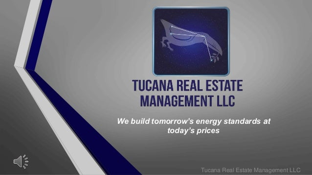 We build tomorrow's energy standards at today's prices Tucana Real Estate Management LLC