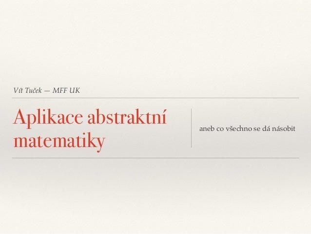 Vít Tuček — MFF UK Aplikace abstraktní matematiky aneb co všechno se dá násobit