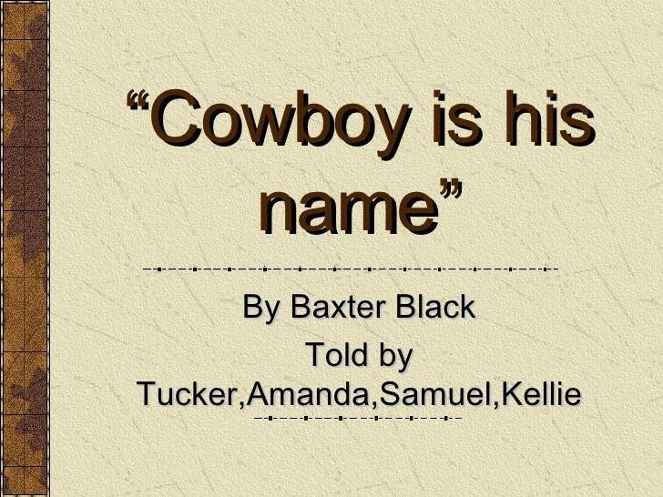 """ Cowboy is his name"" By Baxter Black Told by Tucker,Amanda,Samuel,Kellie"