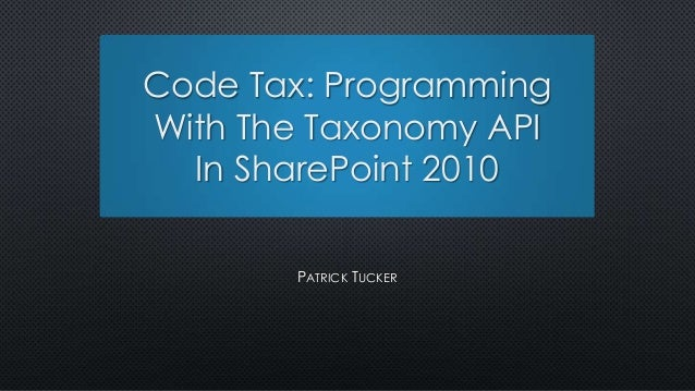 Code Tax: ProgrammingWith The Taxonomy API  In SharePoint 2010       PATRICK TUCKER