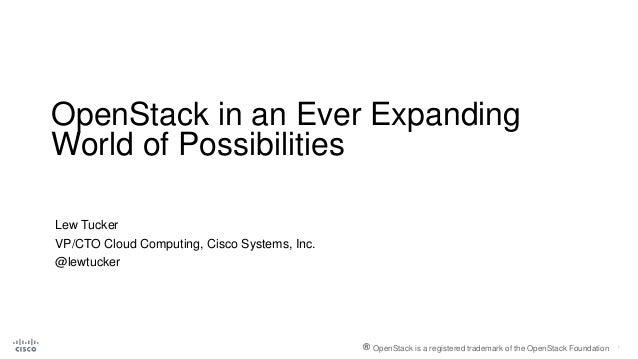 OpenStack in an Ever Expanding World of Possibilities Lew Tucker VP/CTO Cloud Computing, Cisco Systems, Inc. @lewtucker ® ...