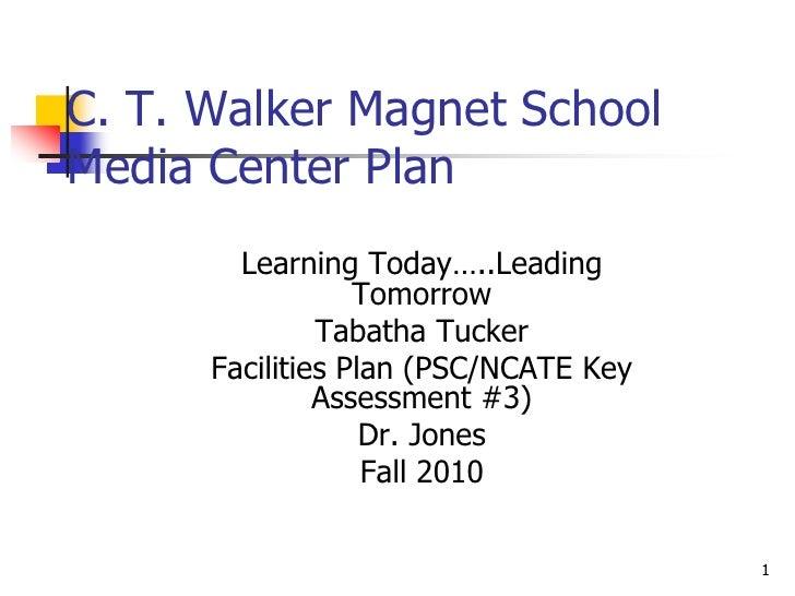 1<br />C. T. Walker Magnet School Media Center Plan<br />Learning Today…..Leading Tomorrow<br />Tabatha Tucker<br />Facili...