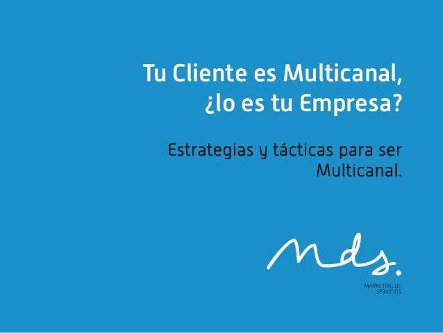 Tu Cliente es Multicanal,      ¿lo es tu Empresa?  Estrategias y tácticas para ser                      Multicanal.