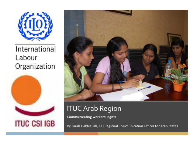 ITUC Arab Region Communicating workers' rights By Farah Dakhlallah, ILO Regional Communication Officer for Arab States