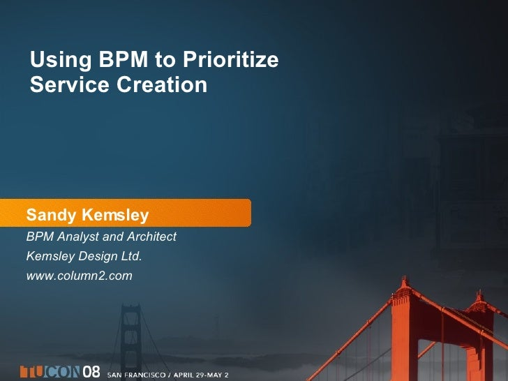 Sandy Kemsley BPM Analyst and Architect Kemsley Design Ltd. www.column2.com Using BPM to Prioritize Service Creation