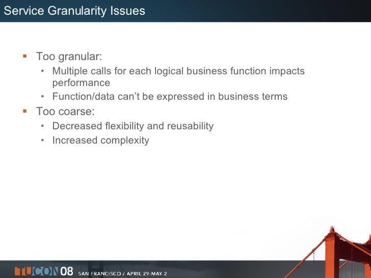 Service Granularity Issues <ul><li>Too granular: </li></ul><ul><ul><li>Multiple calls for each logical business function i...