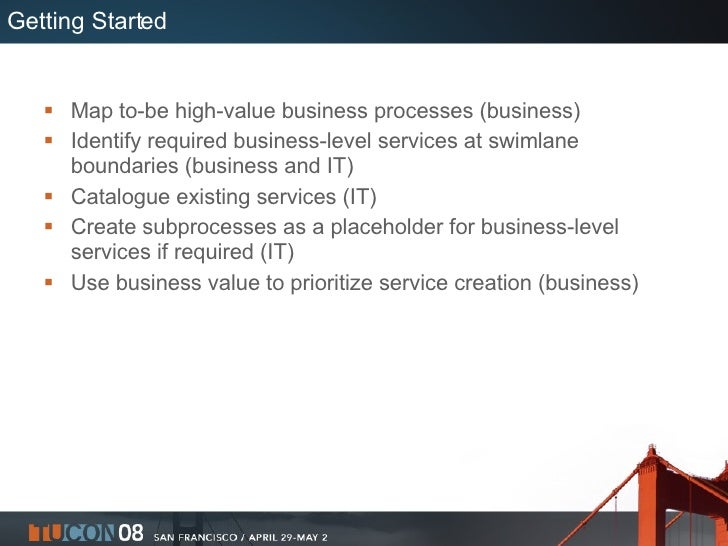 Getting Started <ul><li>Map to-be high-value business processes (business) </li></ul><ul><li>Identify required business-le...