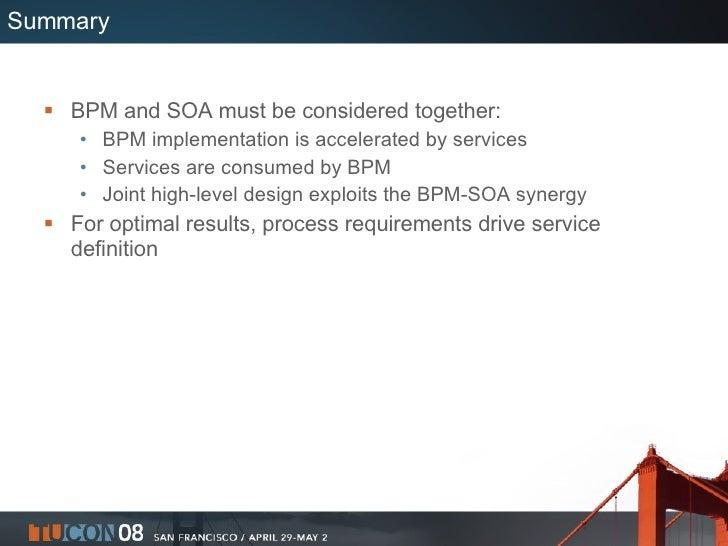 Summary <ul><li>BPM and SOA must be considered together: </li></ul><ul><ul><li>BPM implementation is accelerated by servic...