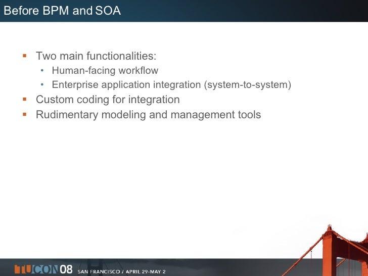 Before BPM and SOA <ul><li>Two main functionalities: </li></ul><ul><ul><li>Human-facing workflow </li></ul></ul><ul><ul><l...