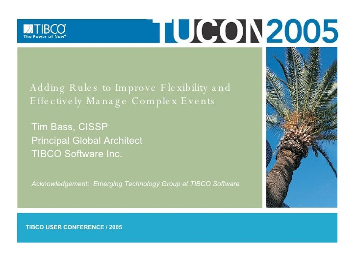 Adding Rules to Improve Flexibility and Effectively Manage Complex Events Tim Bass, CISSP Principal Global Architect TIBCO...