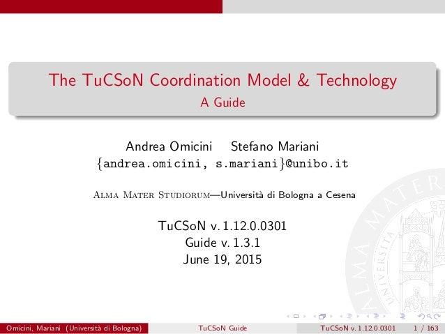 The TuCSoN Coordination Model & Technology A Guide Andrea Omicini Stefano Mariani {andrea.omicini, s.mariani}@unibo.it Alm...