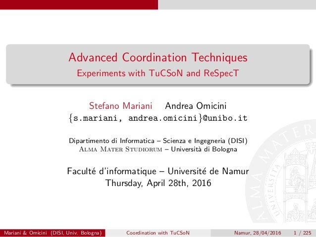 Advanced Coordination Techniques Experiments with TuCSoN and ReSpecT Stefano Mariani Andrea Omicini {s.mariani, andrea.omi...