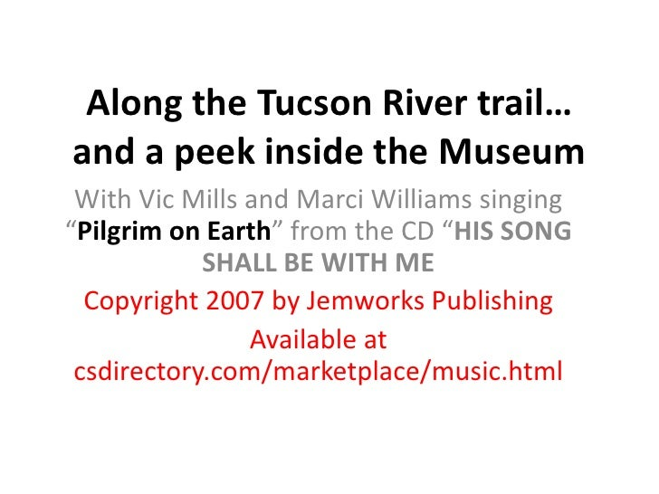 "Along the Tucson River trail… and a peek inside the Museum<br />With Vic Mills and Marci Williams singing ""Pilgrim on Eart..."