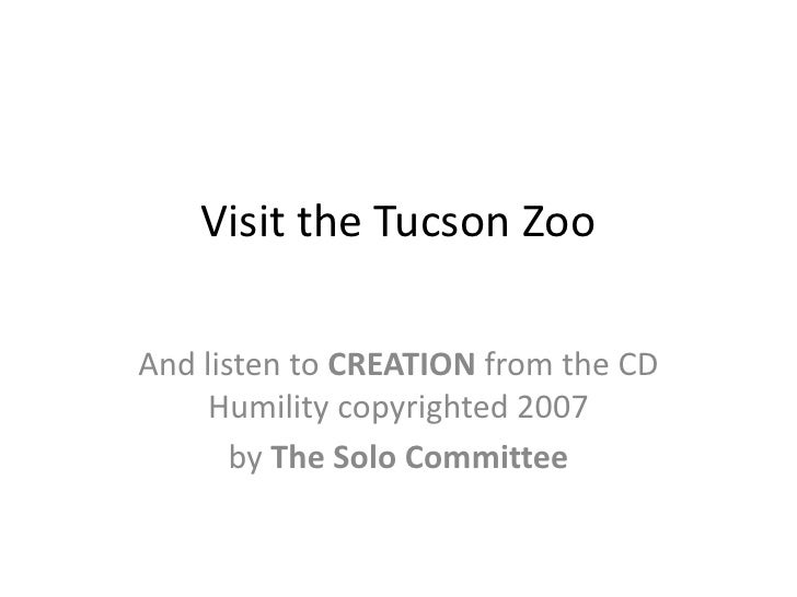 Visit the Tucson Zoo  And listen to CREATION from the CD      Humility copyrighted 2007        by The Solo Committee