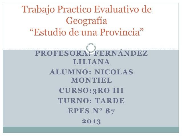 """Trabajo Practico Evaluativo de Geografía """"Estudio de una Provincia"""" PROFESORA: FERNÁNDEZ LILIANA ALUMNO: NICOLAS MONTIEL C..."""