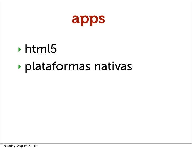 apps          ‣ html5          ‣ plataformas nativasThursday, August 23, 12