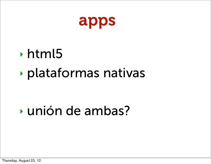 apps          ‣ html5          ‣ plataformas nativas          ‣   unión de ambas?Thursday, August 23, 12