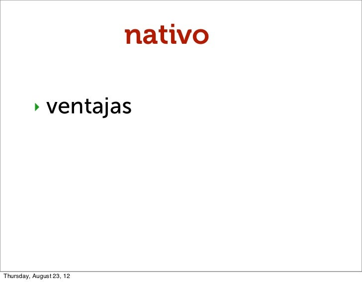 nativo          ‣   ventajasThursday, August 23, 12